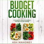 Budget Cooking A Guide to Healthy Eating Habits & Saving Money, Ash Mahoney