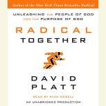 Radical Together Unleashing the People of God for the Purpose of God, David Platt