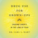 Drug Use for Grown-Ups Chasing Liberty in the Land of Fear, Dr. Carl L. Hart