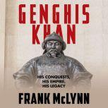 Genghis Khan His Conquests, His Empire, His Legacy, Frank McLynn