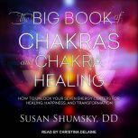 The Big Book of Chakras and Chakra Healing How to Unlock Your Seven Energy Centers for Healing, Happiness, and Transformation, DD Shumsky