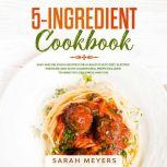 5-Ingredient Cookbook Easy and Delicious Recipes for A Healthy Keto Diet. Electric Pressure and Slow Cooker Meal Preps Included to Make Fat Loss Simple and Fun, Sarah Meyers