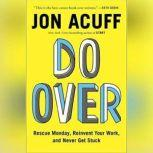Do Over Rescue Monday, Reinvent Your Work, and Never Get Stuck, Jonathan Acuff