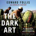 The Dark Art My Undercover Life in Global Narco-Terrorism, Edward Follis; Douglas Century