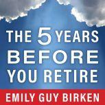 The Five Years Before You Retire Retirement Planning When You Need It the Most, Emily Guy Birken