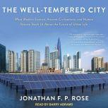 The Well-Tempered City What Modern Science, Ancient Civilizations, and Human Nature Teach Us About the Future of Urban Life, Jonathan F. P. Rose