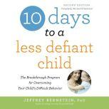 10 Days to a Less Defiant Child, second edition The Breakthrough Program for Overcoming Your Child's Difficult Behavior, Jeffrey Bernstein, Ph.D.