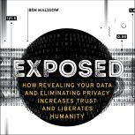 Exposed How Revealing Your Data and Eliminating Privacy Increases Trust and Liberates Humanity, Ben Malisow