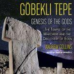 Gobekli Tepe Genesis of the Gods: The Temple of the Watchers and the Discovery of Eden, Andrew Collins