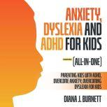 Anxiety, Dyslexia and ADHD for Kids (All-in-One) (Extended Edition) Parenting Kids with ADHD, Overcome Anxiety, Overcoming Dyslexia for Kids, Diana J. Burnett