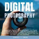 Digital Photography 2 Manuscripts, Digital Photography Basics, and Digital Photography for Beginners Learn the Fundamentals of Photography Techniques and Tools and Tips on How You Can Start Your Own Business, Samuel J. Swan