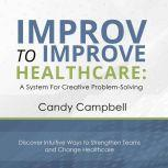 Improv to Improve Healthcare A System for Creative Problem Solving, Candy Campbell