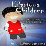 Hilarious Children True Tales of Funny Kid's Experiences, Leroy Vincent