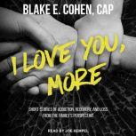 I Love You, More Short Stories of Addiction, Recovery, and Loss From the Family's Perspective, CAP Cohen