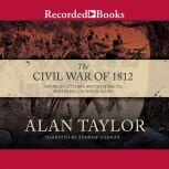 The Civil War of 1812 American Citizens, British Subjects, Irish Rebels, & Indian Allies, Alan Taylor