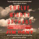 Twelve Mighty Orphans The Inspiring True Story of the Mighty Mites Who Ruled Texas Football, Jim Dent