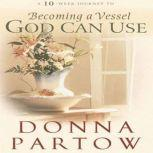 A 10-Week Journey to Becoming a Vessel God Can Use, Donna Partow