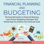 Financial Planning and Budgeting The Essential Guide on Financial Planning, Learn Proven Budgeting Strategies That Would Help You Achieve Your Financial Goals, Trisha Cornelius