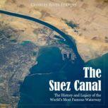 Suez Canal, The: The History and Legacy of the World's Most Famous Waterway, Charles River Editors