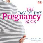 Pregnancy Day By Day An Illustrated Daily Countdown to Motherhood, from Conception to Childbirth and, Maggie Blott