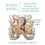 Other Minds The Octopus, the Sea, and the Deep Origins of Consciousness, Peter Godfrey-Smith