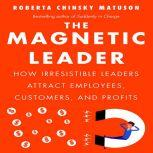 The Magnetic Leader How Irresistible Leaders Attract Employees, Customers, and Profits, Roberta Chinsky Matuson