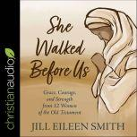 She Walked Before Us Grace, Courage, and Strength from 12 Women of the Old Testament, Jill Eileen Smith