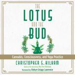 The Lotus and the Bud Cannabis, Consciousness, and Yoga Practice, Christopher S. Kilham