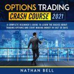Options Trading Crash Course 2021 A Complete Beginner's Guide To Learn The Basics About Trading Options And Start Making Money In Just 30 Days, Nathan Bell