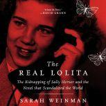 The Real Lolita The Kidnapping of Sally Horner and the Novel that Scandalized the World, Sarah Weinman