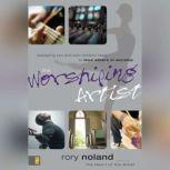 The Worshiping Artist Equipping You and Your Ministry Team to Lead Others in Worship, Rory Noland