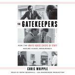 The Gatekeepers How the White House Chiefs of Staff Define Every Presidency, Chris Whipple