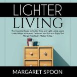 Lighter Living: The Essential Guide to Clutter-Free and Light Living , Learn Useful Ways on How to Declutter Your Life and Enjoy The Things That Really Matter To You, Margaret Spoon