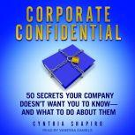 Corporate Confidential 50 Secrets Your Company Doesn't Want You to Know - and What to Do About Them, Cynthia Shapiro
