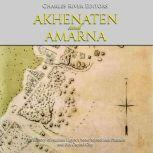 Akhenaten and Amarna: The History of Ancient Egypt's Most Mysterious Pharaoh and His Capital City, Charles River Editors