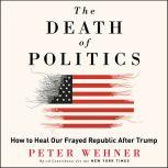The Death of Politics How to Heal Our Frayed Republic After Trump, Peter Wehner