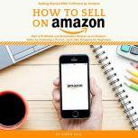 How to Sell on Amazon Getting started with Fulfilment by Amazon, Start a Profitable and Sustainable Venture as an Amazon Seller by Following a Proven, up to-to-date Blueprints for Beginners., Owen Hill