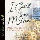 I Call You Mine Embracing God's Gift of Adoption (A Six-Week Study), Kim de Blecourt