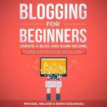 Blogging for Beginners, Create a Blog and Earn Income: Best Marketing and Writing Methods You NEED; to Profit as a Blogger for Making Money, Creating Passive Income and to Gain Success RIGHT NOW., Michael Nelson
