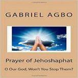 Prayer of Jehoshaphat: O God Won't You Stop Them?, Gabriel Agbo