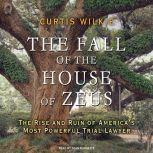 The Fall of the House of Zeus The Rise and Ruin of America's Most Powerful Trial Lawyer, Curtis Wilkie