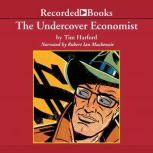 The Undercover Economist Exposing Why the Rich Are Rich, the Poor Are Poor--and Why You Can Never Buy a Decent Used Car!, Tim Harford