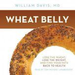 Wheat Belly Lose the Wheat, Lose the Weight, and Find Your Path Back to Health, William Davis, MD