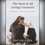 The Soul of All Living Creatures What Animals Can Teach Us About Being Human, DVM Virga