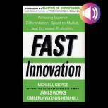 Fast Innovation: Achieving Superior Differentiation, Speed to Market, and Increased Profitability Achieving Superior Differentiation, Speed to Market, and Increased Profitability, Clayton M. Christensen
