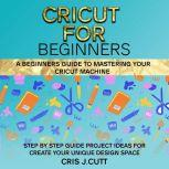 CRICUT FOR BEGINNERS A Beginners Guide to Mastering your Cricut Machine. Step by Step Guide with Project ideas for Create Your Unique Design Space, Cris J. Cutt
