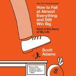 How to Fail at Almost Everything and Still Win Big Kind of the Story of My Life, Scott Adams