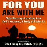 For You Are With Me Eight Blessings Resulting from God's Presence, A Study of Psalm 23, Resources for Small Group Bible Study