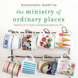 The Ministry of Ordinary Places Waking Up to God's Goodness Around You, Shannan Martin