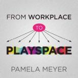 From Workplace to Playspace Innovating, Learning and Changing Through Dynamic Engagement , Pamela Meyer